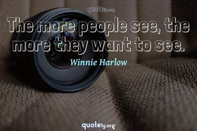 Photo Quote of The more people see, the more they want to see.