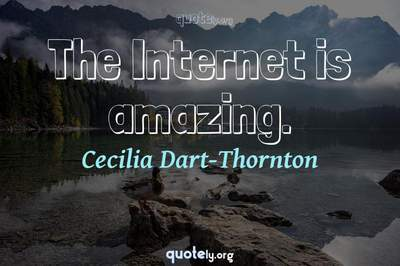 Photo Quote of The Internet is amazing.