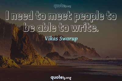 Photo Quote of I need to meet people to be able to write.