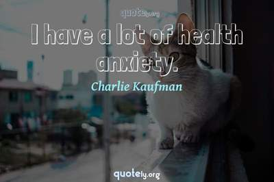 Photo Quote of I have a lot of health anxiety.
