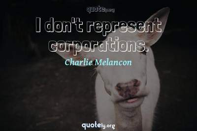 Photo Quote of I don't represent corporations.