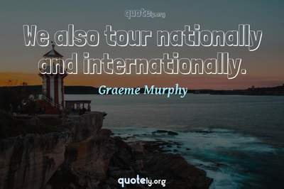 Photo Quote of We also tour nationally and internationally.