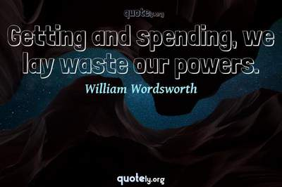 Photo Quote of Getting and spending, we lay waste our powers.
