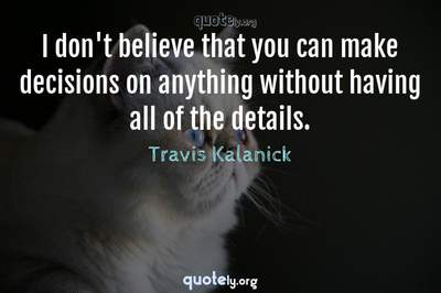 Photo Quote of I don't believe that you can make decisions on anything without having all of the details.