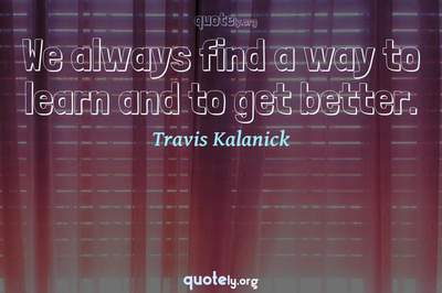 Photo Quote of We always find a way to learn and to get better.