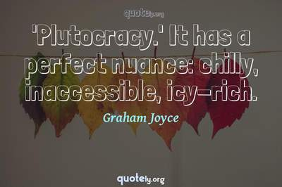Photo Quote of 'Plutocracy.' It has a perfect nuance: chilly, inaccessible, icy-rich.