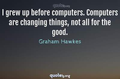 Photo Quote of I grew up before computers. Computers are changing things, not all for the good.