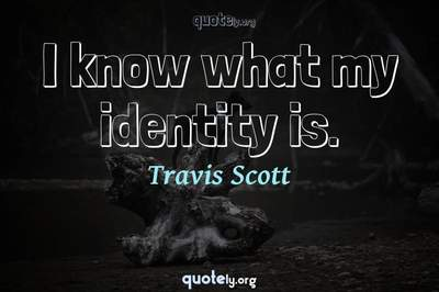 Photo Quote of I know what my identity is.