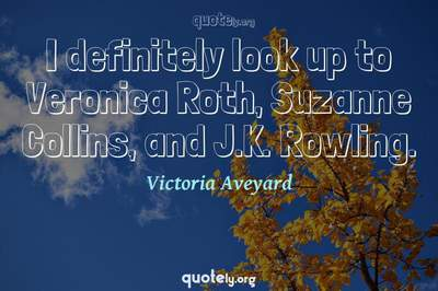 Photo Quote of I definitely look up to Veronica Roth, Suzanne Collins, and J.K. Rowling.