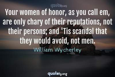 Photo Quote of Your women of honor, as you call em, are only chary of their reputations, not their persons; and 'Tis scandal that they would avoid, not men.