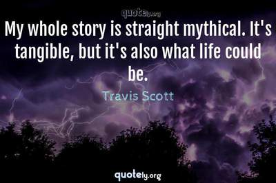 Photo Quote of My whole story is straight mythical. It's tangible, but it's also what life could be.