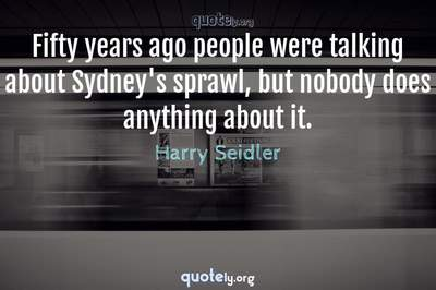 Photo Quote of Fifty years ago people were talking about Sydney's sprawl, but nobody does anything about it.