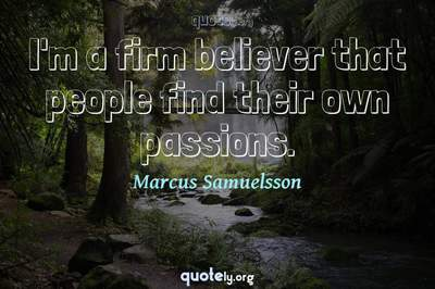 Photo Quote of I'm a firm believer that people find their own passions.
