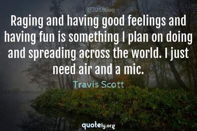 Photo Quote of Raging and having good feelings and having fun is something I plan on doing and spreading across the world. I just need air and a mic.