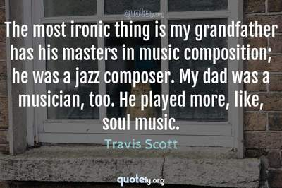 Photo Quote of The most ironic thing is my grandfather has his masters in music composition; he was a jazz composer. My dad was a musician, too. He played more, like, soul music.