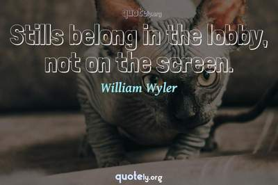 Photo Quote of Stills belong in the lobby, not on the screen.