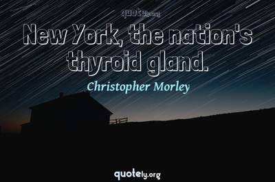 Photo Quote of New York, the nation's thyroid gland.