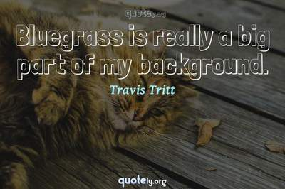 Photo Quote of Bluegrass is really a big part of my background.