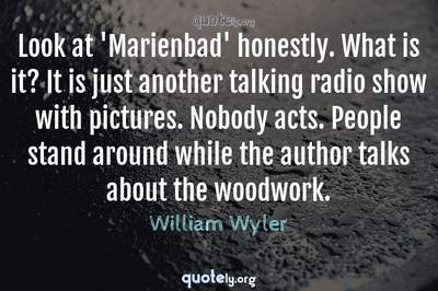 Photo Quote of Look at 'Marienbad' honestly. What is it? It is just another talking radio show with pictures. Nobody acts. People stand around while the author talks about the woodwork.