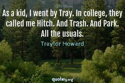Photo Quote of As a kid, I went by Tray. In college, they called me Hitch. And Trash. And Park. All the usuals.