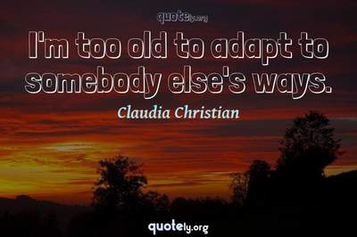Photo Quote of I'm too old to adapt to somebody else's ways.