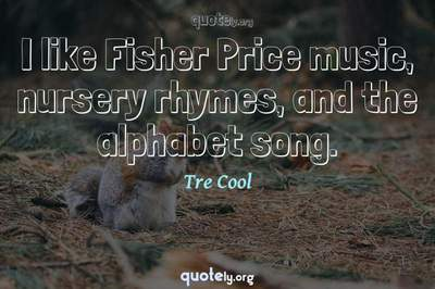 Photo Quote of I like Fisher Price music, nursery rhymes, and the alphabet song.