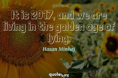 Photo Quote of It is 2017, and we are living in the golden age of lying.