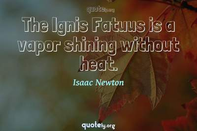 Photo Quote of The Ignis Fatuus is a vapor shining without heat.