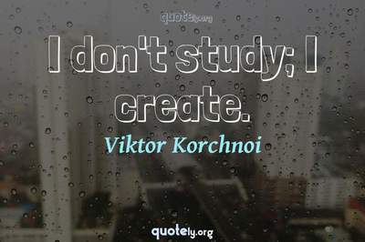 Photo Quote of I don't study; I create.