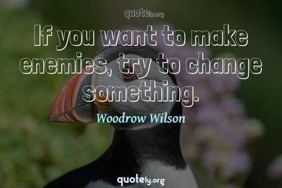 Photo Quote of If you want to make enemies, try to change something.