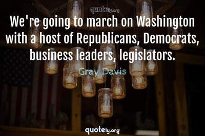 Photo Quote of We're going to march on Washington with a host of Republicans, Democrats, business leaders, legislators.
