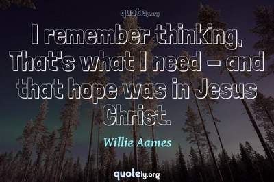 Photo Quote of I remember thinking, That's what I need - and that hope was in Jesus Christ.