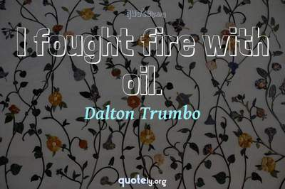 Photo Quote of I fought fire with oil.