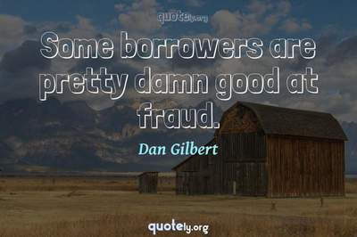 Photo Quote of Some borrowers are pretty damn good at fraud.