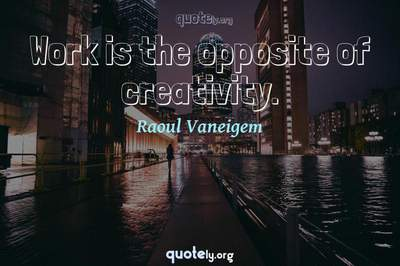 Photo Quote of Work is the opposite of creativity.