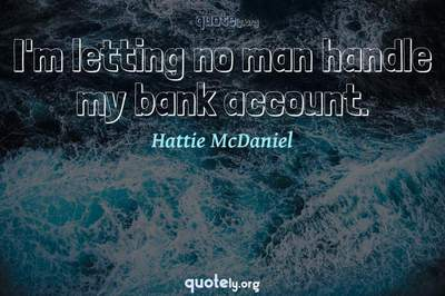 Photo Quote of I'm letting no man handle my bank account.
