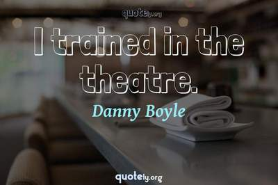 Photo Quote of I trained in the theatre.