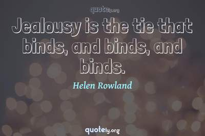 Photo Quote of Jealousy is the tie that binds, and binds, and binds.