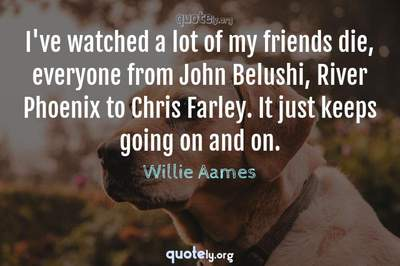 Photo Quote of I've watched a lot of my friends die, everyone from John Belushi, River Phoenix to Chris Farley. It just keeps going on and on.
