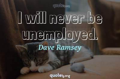 Photo Quote of I will never be unemployed.