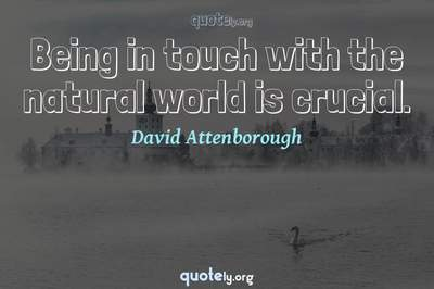 Photo Quote of Being in touch with the natural world is crucial.