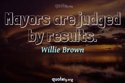 Photo Quote of Mayors are judged by results.