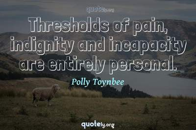 Photo Quote of Thresholds of pain, indignity and incapacity are entirely personal.