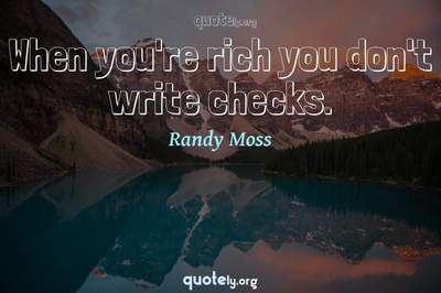 Photo Quote of When you're rich you don't write checks.