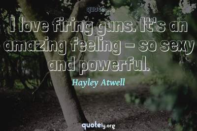 Photo Quote of I love firing guns. It's an amazing feeling - so sexy and powerful.