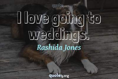 Photo Quote of I love going to weddings.