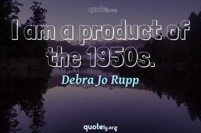 Photo Quote of I am a product of the 1950s.