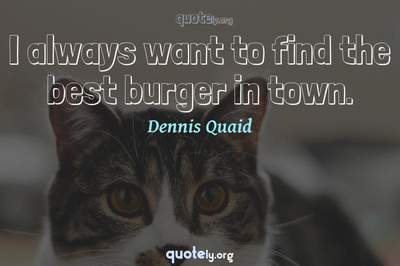 Photo Quote of I always want to find the best burger in town.