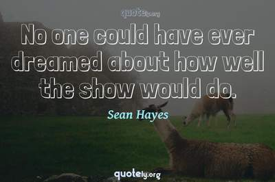 Photo Quote of No one could have ever dreamed about how well the show would do.