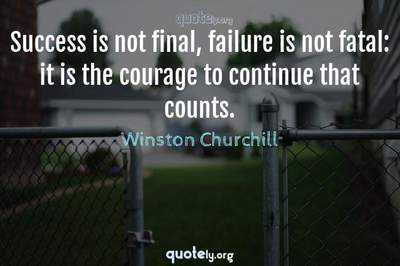 Photo Quote of Success is not final, failure is not fatal: it is the courage to continue that counts.